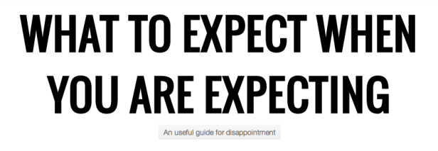 What to expect when you are expecting. A useful guide for disappointment